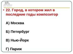 22. Город, в котором жил в последние годы композитор А) Москва Б) Петербург В