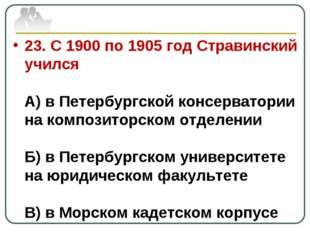 23. С 1900 по 1905 год Стравинский учился А) в Петербургской консерватории на