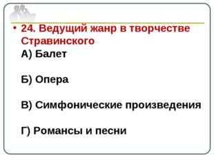 24. Ведущий жанр в творчестве Стравинского А) Балет Б) Опера В) Симфонические