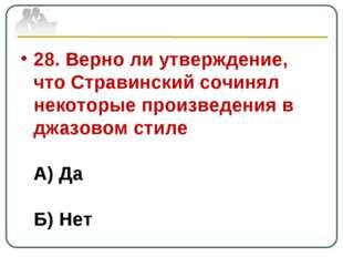28. Верно ли утверждение, что Стравинский сочинял некоторые произведения в дж