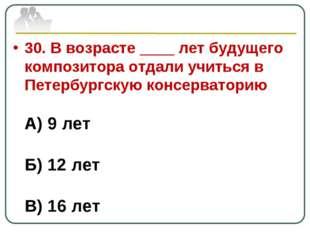 30. В возрасте ____ лет будущего композитора отдали учиться в Петербургскую к