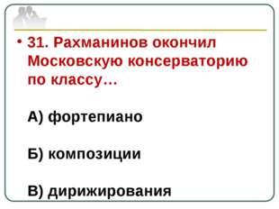 31. Рахманинов окончил Московскую консерваторию по классу… А) фортепиано Б) к
