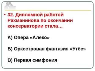 32. Дипломной работой Рахманинова по окончании консерватории стала… А) Опера