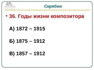 Скрябин 36. Годы жизни композитора А) 1872 – 1915 Б) 1875 – 1912 В) 1857 – 1912