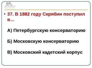 37. В 1882 году Скрябин поступил в… А) Петербургскую консерваторию Б) Московс