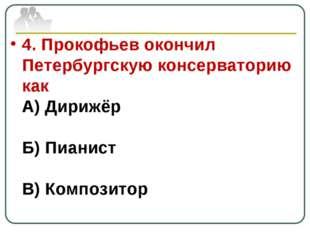 4. Прокофьев окончил Петербургскую консерваторию как А) Дирижёр Б) Пианист В)