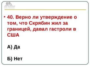 40. Верно ли утверждение о том, что Скрябин жил за границей, давал гастроли в