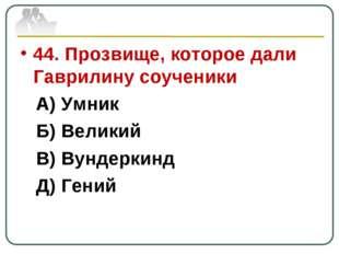 44. Прозвище, которое дали Гаврилину соученики А) Умник Б) Великий В) Вундерк