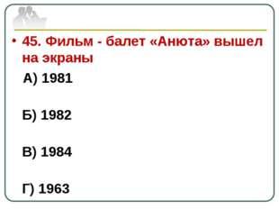 45. Фильм - балет «Анюта» вышел на экраны А) 1981 Б) 1982 В) 1984 Г) 1963