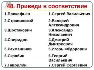 48. Приведи в соответствие 1.Прокофьев1.Сергей Васильевич 2.Стравинский2.Ва