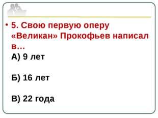 5. Свою первую оперу «Великан» Прокофьев написал в… А) 9 лет Б) 16 лет В) 22