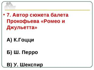 7. Автор сюжета балета Прокофьева «Ромео и Джульетта» А) К.Гоцци Б) Ш. Перро