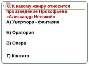 8. К какому жанру относится произведение Прокофьева «Александр Невский» А) У