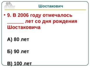 Шостакович 9. В 2006 году отмечалось ______ лет со дня рождения Шостаковича А