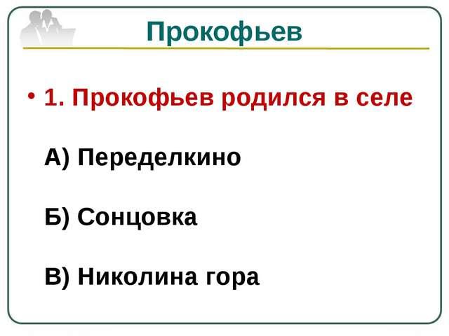 Прокофьев 1. Прокофьев родился в селе А) Переделкино Б) Сонцовка В) Николина...