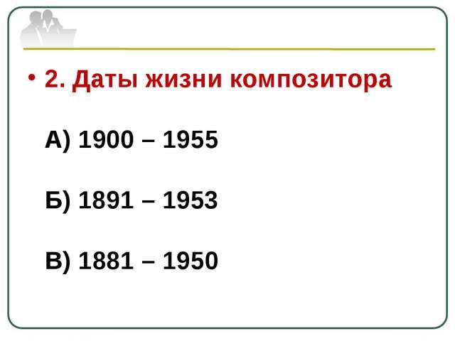 2. Даты жизни композитора А) 1900 – 1955 Б) 1891 – 1953 В) 1881 – 1950