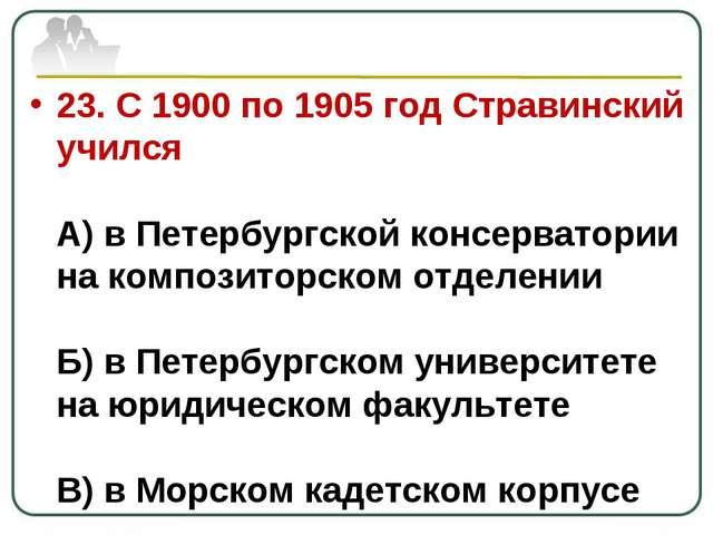 23. С 1900 по 1905 год Стравинский учился А) в Петербургской консерватории на...