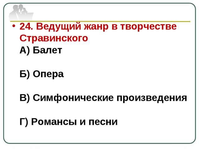 24. Ведущий жанр в творчестве Стравинского А) Балет Б) Опера В) Симфонические...