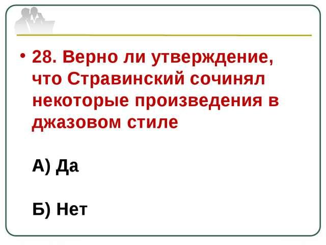 28. Верно ли утверждение, что Стравинский сочинял некоторые произведения в дж...