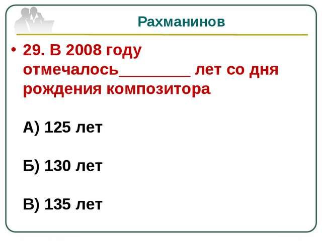 Рахманинов 29. В 2008 году отмечалось________ лет со дня рождения композитора...
