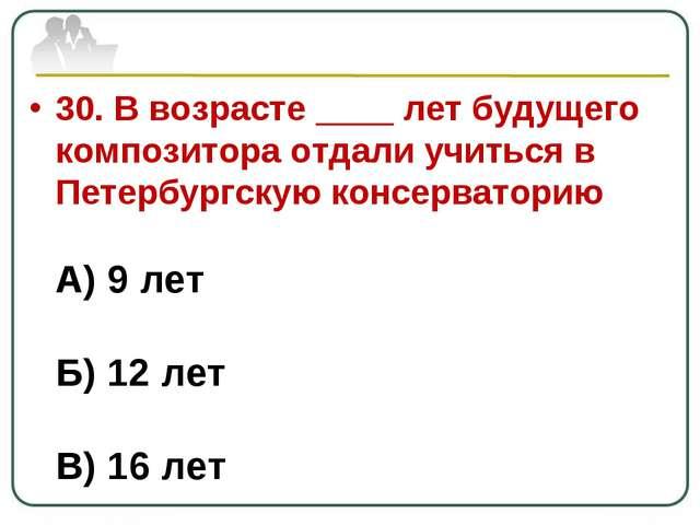 30. В возрасте ____ лет будущего композитора отдали учиться в Петербургскую к...