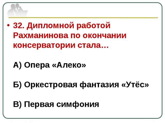 32. Дипломной работой Рахманинова по окончании консерватории стала… А) Опера...