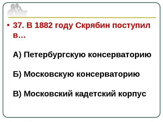 37. В 1882 году Скрябин поступил в… А) Петербургскую консерваторию Б) Московс...