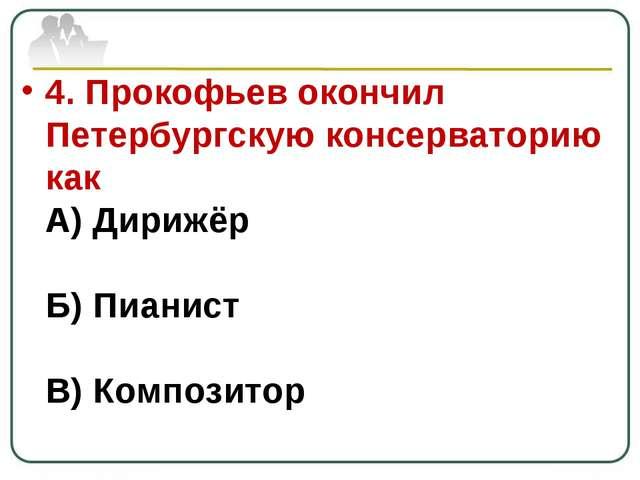 4. Прокофьев окончил Петербургскую консерваторию как А) Дирижёр Б) Пианист В)...