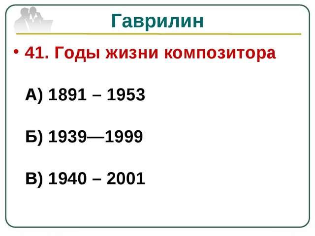 Гаврилин 41. Годы жизни композитора А) 1891 – 1953 Б) 1939—1999 В) 1940 – 2001