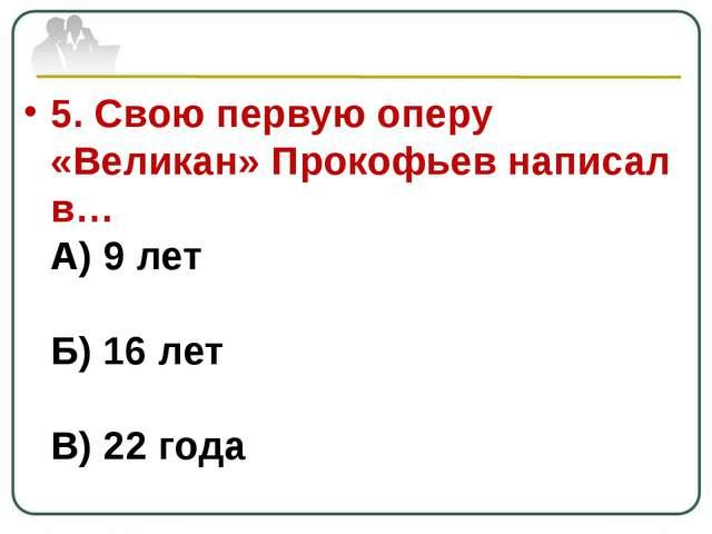 5. Свою первую оперу «Великан» Прокофьев написал в… А) 9 лет Б) 16 лет В) 22...