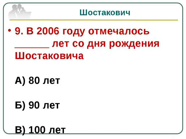 Шостакович 9. В 2006 году отмечалось ______ лет со дня рождения Шостаковича А...