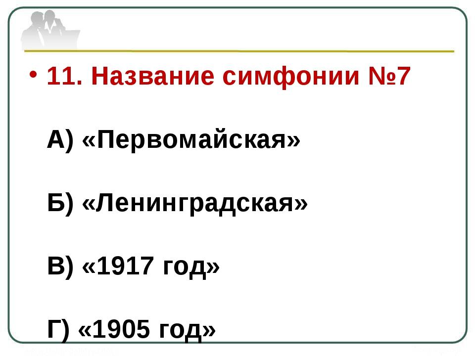 11. Название симфонии №7 А) «Первомайская» Б) «Ленинградская» В) «1917 год» Г...