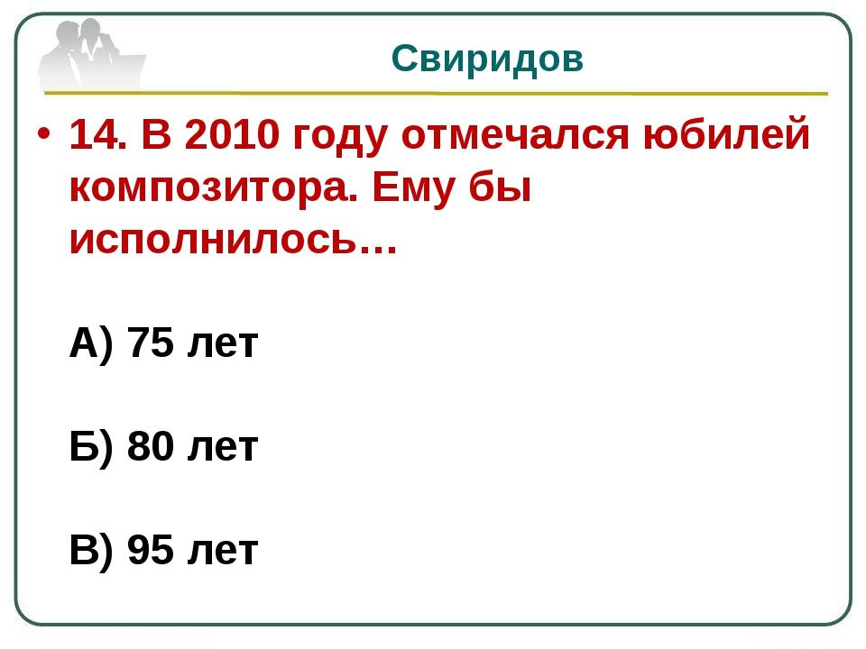Свиридов 14. В 2010 году отмечался юбилей композитора. Ему бы исполнилось… А)...