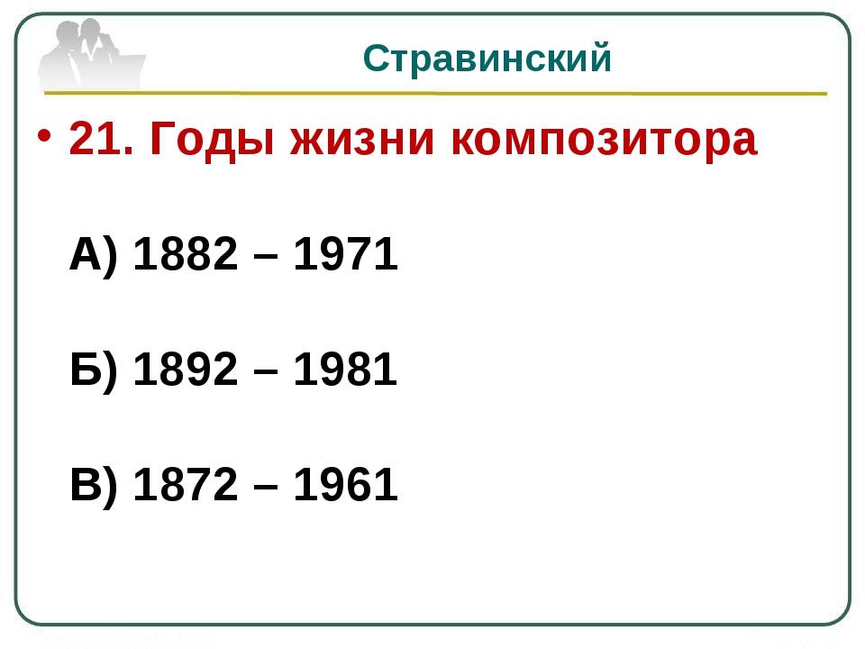 Стравинский 21. Годы жизни композитора А) 1882 – 1971 Б) 1892 – 1981 В) 1872...