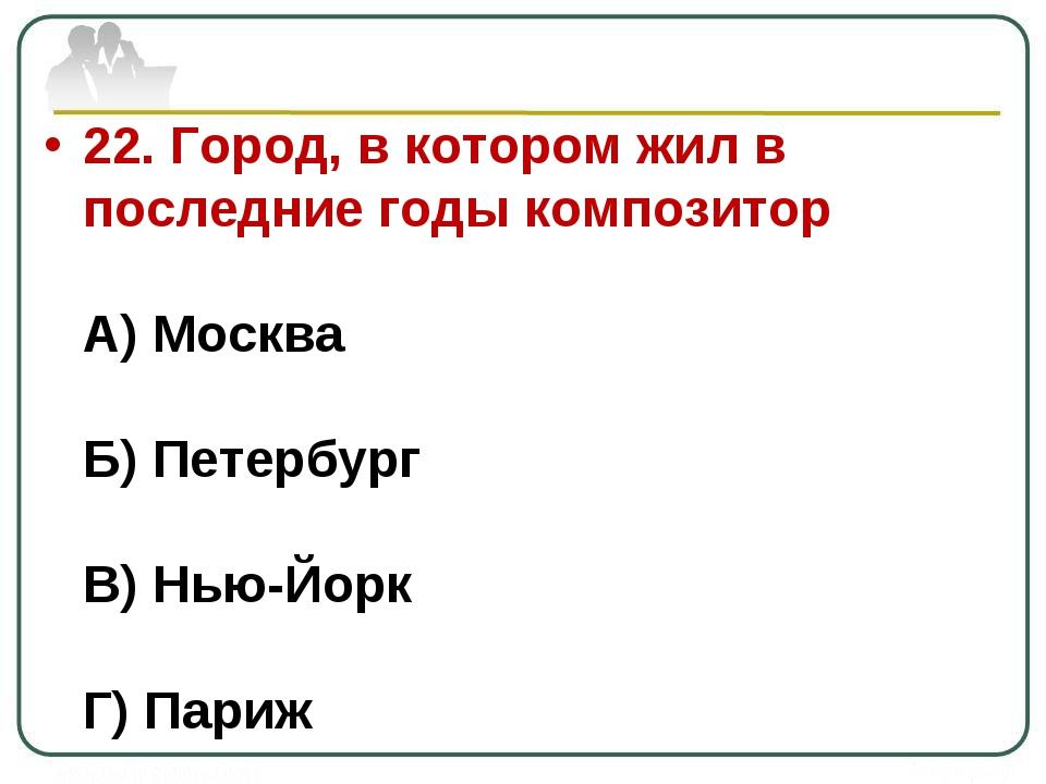 22. Город, в котором жил в последние годы композитор А) Москва Б) Петербург В...