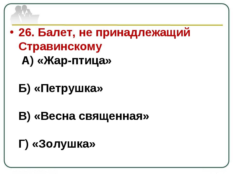 26. Балет, не принадлежащий Стравинскому А) «Жар-птица» Б) «Петрушка» В) «Вес...