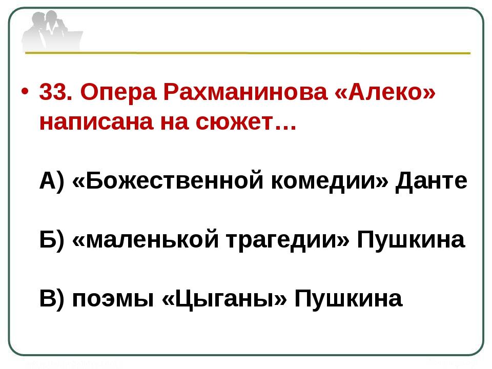 33. Опера Рахманинова «Алеко» написана на сюжет… А) «Божественной комедии» Да...