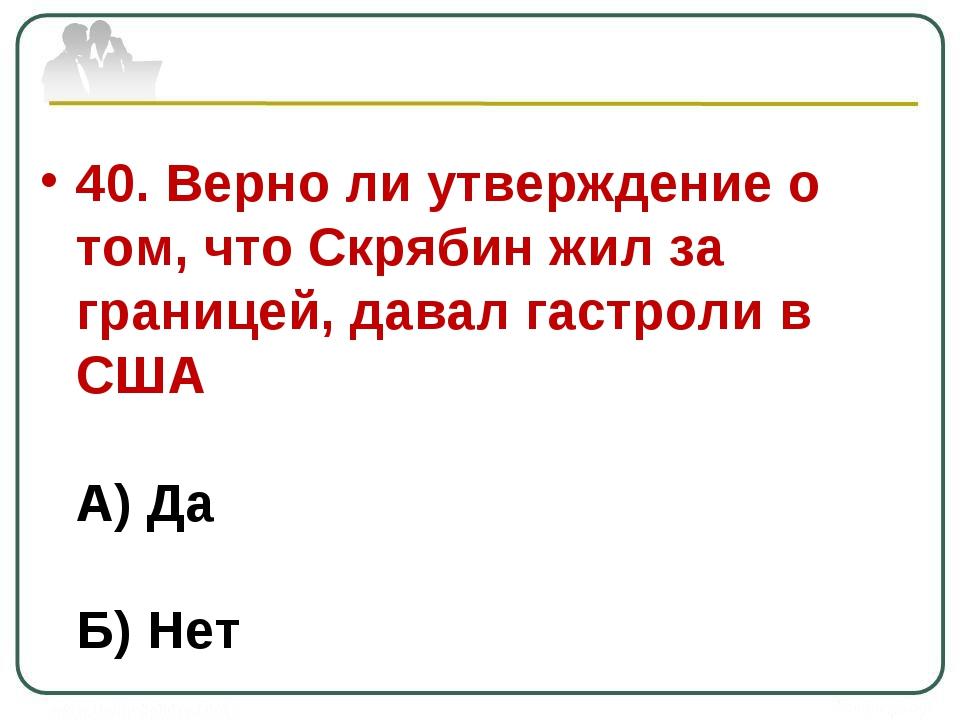 40. Верно ли утверждение о том, что Скрябин жил за границей, давал гастроли в...