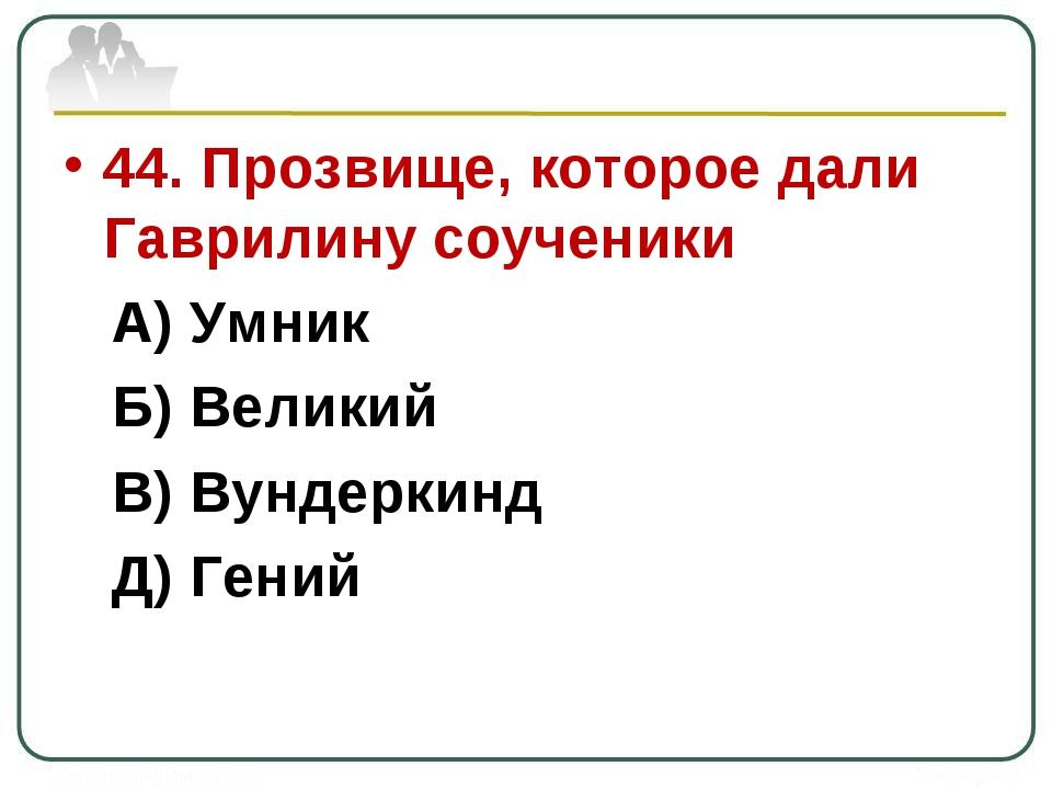 44. Прозвище, которое дали Гаврилину соученики А) Умник Б) Великий В) Вундерк...
