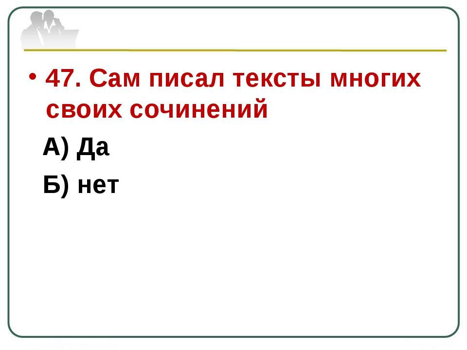 47. Сам писал тексты многих своих сочинений А) Да Б) нет