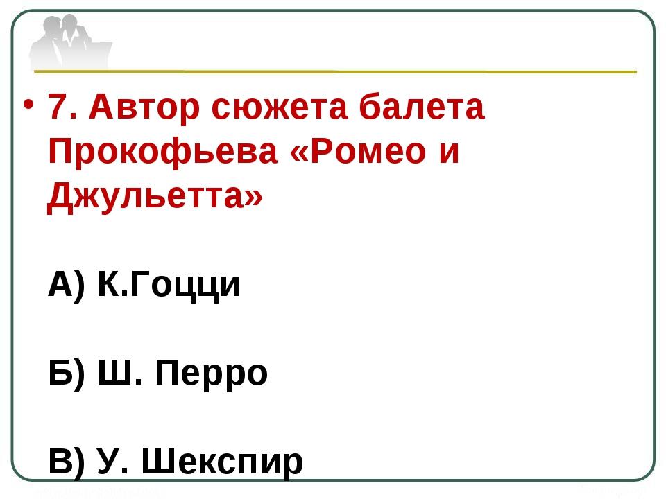 7. Автор сюжета балета Прокофьева «Ромео и Джульетта» А) К.Гоцци Б) Ш. Перро...