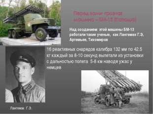 Над созданием этой машины БМ-13 работали такие ученые, как Лангемак Г.Э, Арте