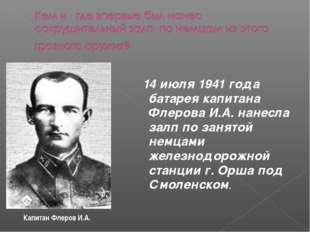 14 июля 1941 года батарея капитана Флерова И.А. нанесла залп по занятой немц