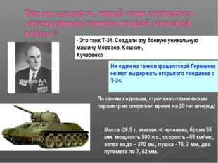 - Это танк Т-34. Создали эту боевую уникальную машину Морозов, Кошкин, Кучере