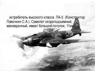 – истребитель высокого класса ЛА-5 (Конструктор Лавочкин С.А.). Самолет скоро