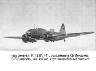 -штурмовики ИЛ-2 (ИЛ-4) , созданные в КБ Илюшина С.В Скорость –430 км/час, к
