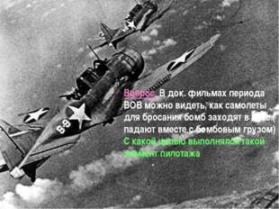 Вопрос. В док. фильмах периода ВОВ можно видеть, как самолеты для бросания бо