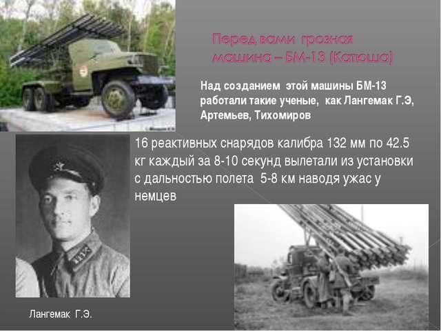 Над созданием этой машины БМ-13 работали такие ученые, как Лангемак Г.Э, Арте...