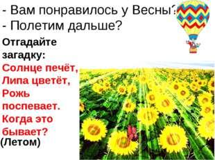 - Вам понравилось у Весны? - Полетим дальше? Отгадайте загадку: Солнце печёт,
