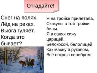 Отгадайте! Снег на полях, Лёд на реках, Вьюга гуляет. Когда это бывает? Я на